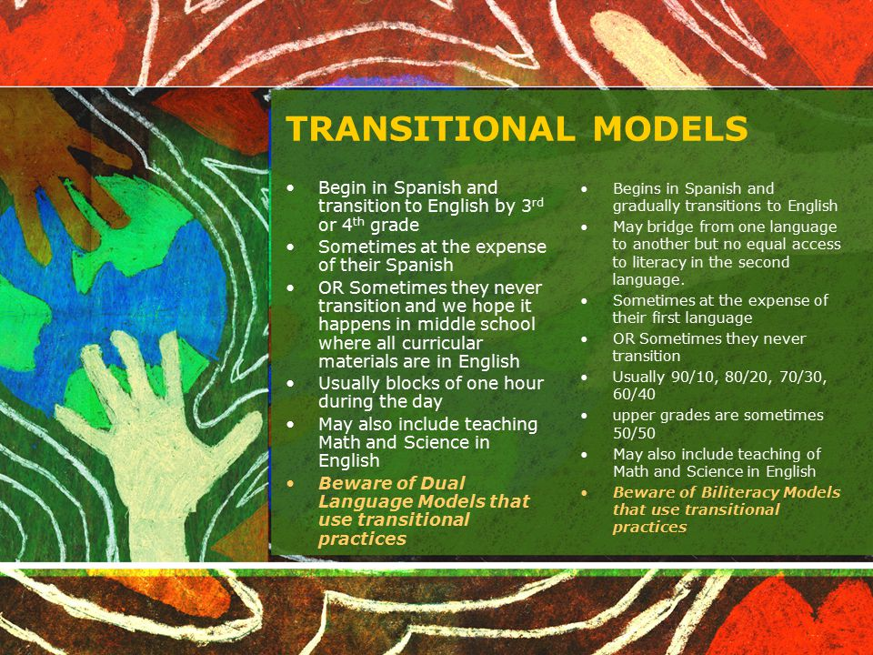 TRANSITIONAL MODELS Begin in Spanish and transition to English by 3rd or 4th grade. Sometimes at the expense of their Spanish.