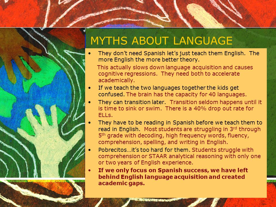 MYTHS ABOUT LANGUAGE They don't need Spanish let's just teach them English. The more English the more better theory.