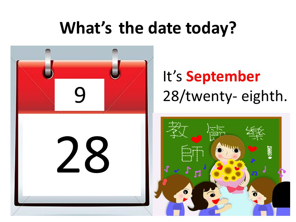 What's the date today It's September 28/twenty- eighth. 9 28