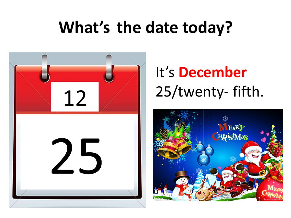 What's the date today It's December 25/twenty- fifth. 12 25