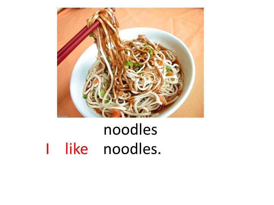 noodles I like noodles.