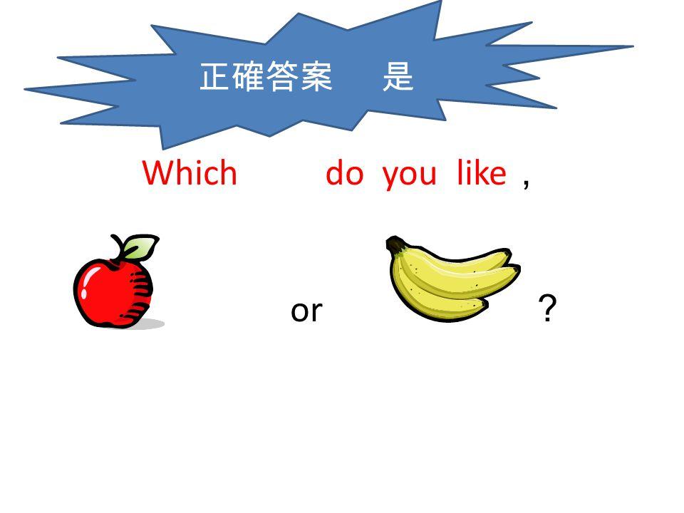 正確答案 是 Which do you like, or ?