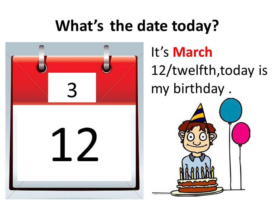 What's the date today It's March 12/twelfth,today is my birthday . 3 12