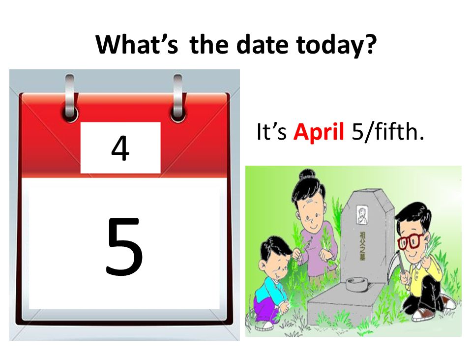 What's the date today It's April 5/fifth. 4 5