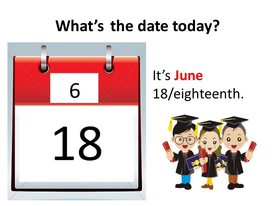 What's the date today It's June 18/eighteenth. 6 18