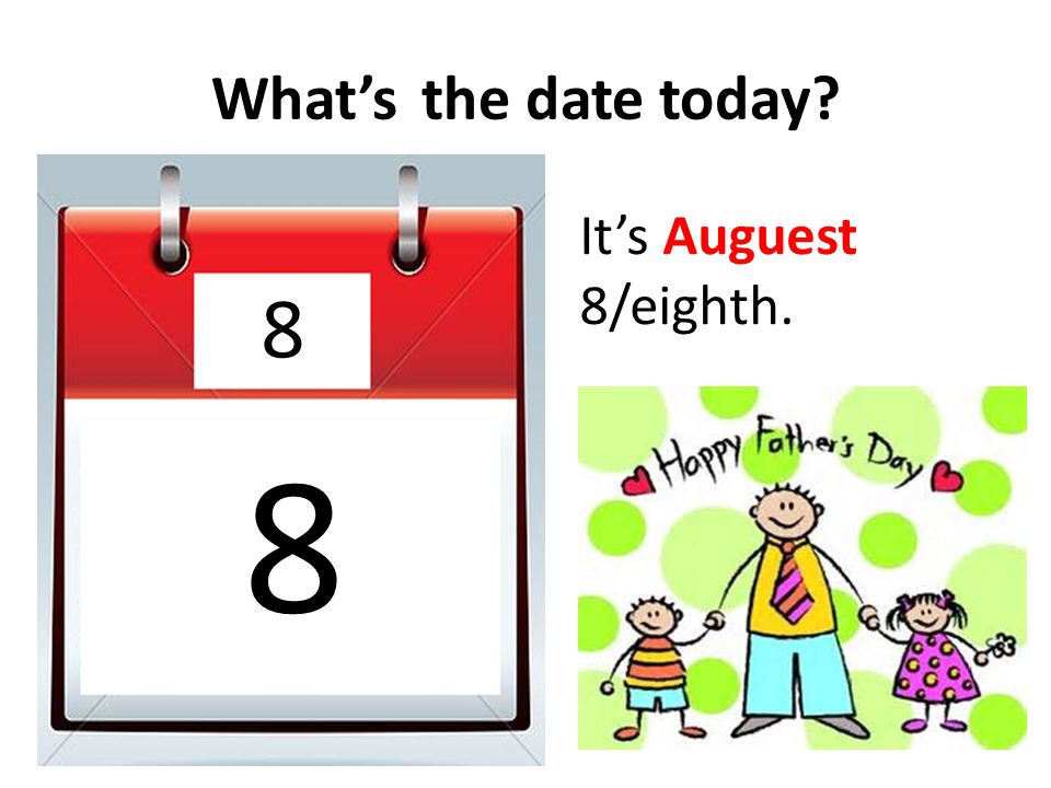 What's the date today It's Auguest 8/eighth. 8 8