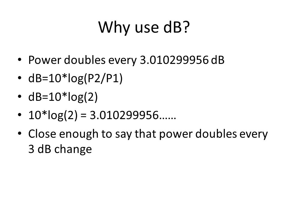 Why use dB Power doubles every 3.010299956 dB dB=10*log(P2/P1)