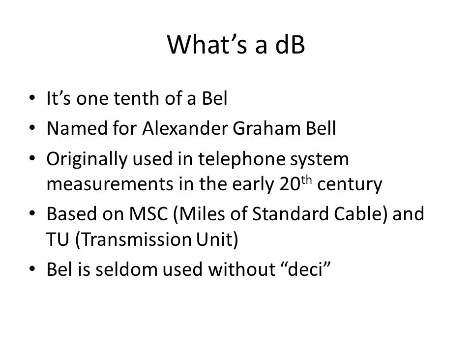 What's a dB It's one tenth of a Bel Named for Alexander Graham Bell