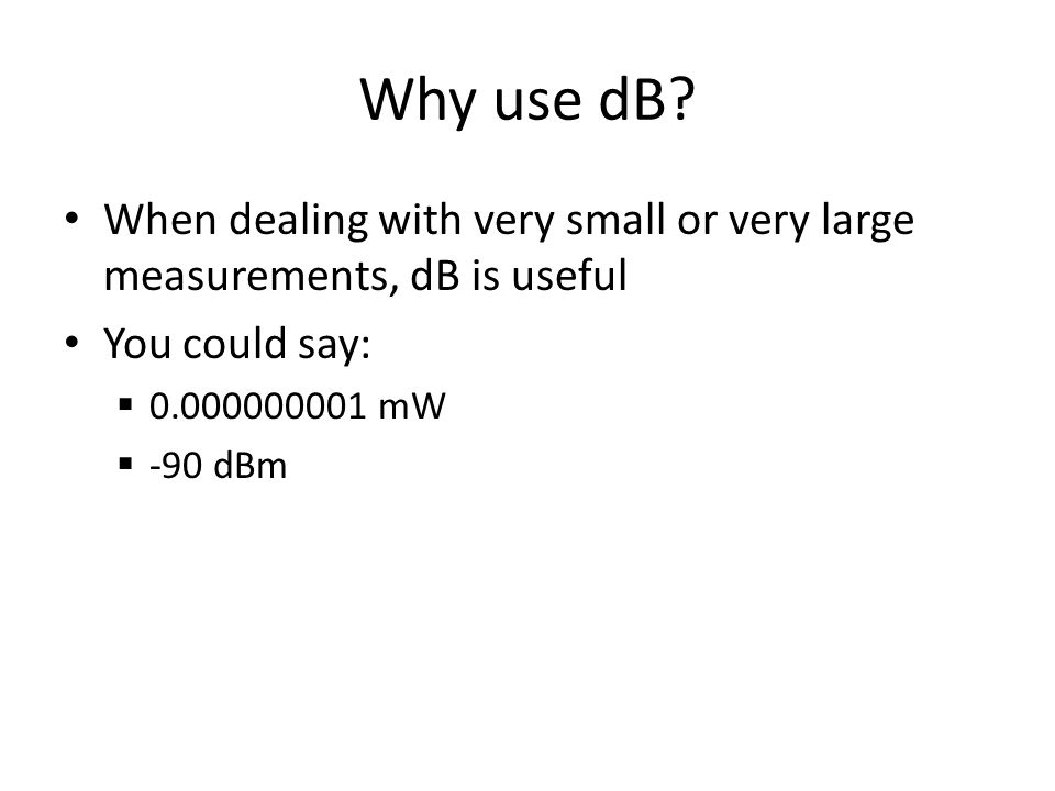 Why use dB When dealing with very small or very large measurements, dB is useful. You could say: 0.000000001 mW.