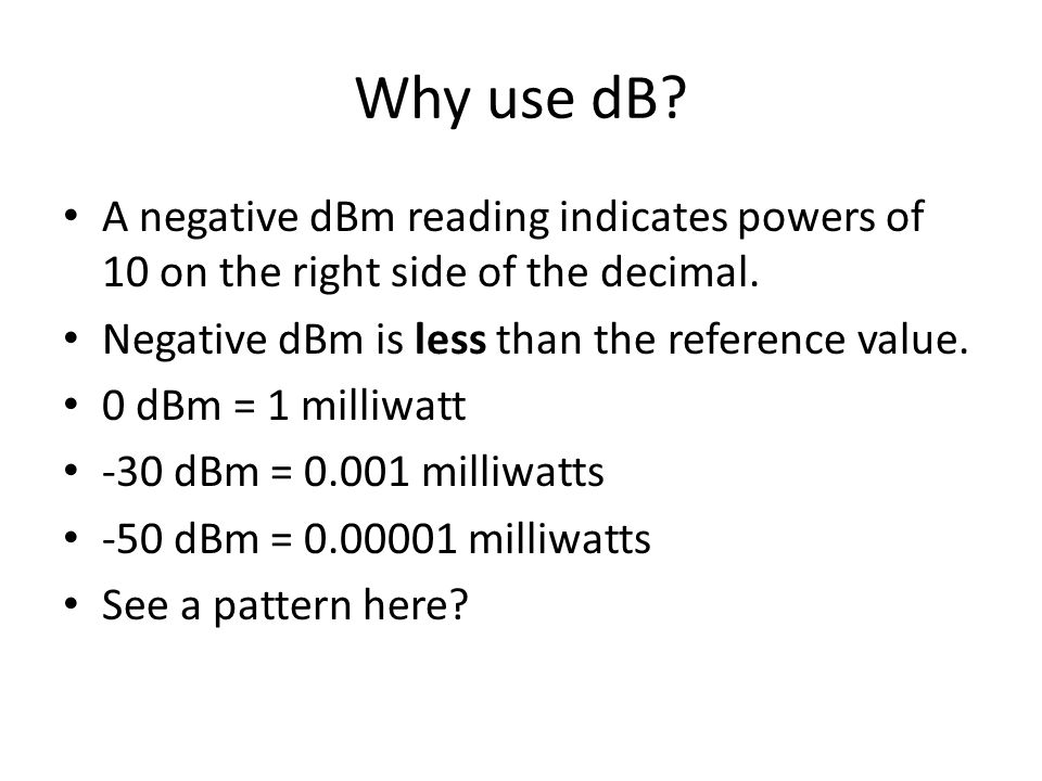 Why use dB A negative dBm reading indicates powers of 10 on the right side of the decimal. Negative dBm is less than the reference value.