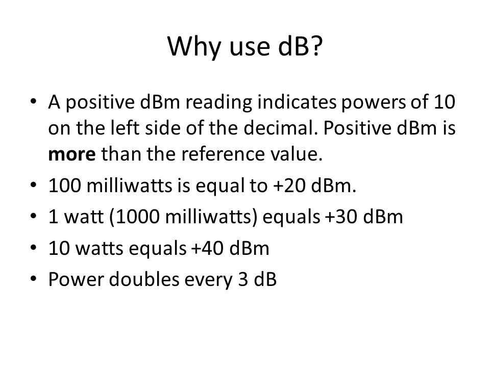 Why use dB A positive dBm reading indicates powers of 10 on the left side of the decimal. Positive dBm is more than the reference value.