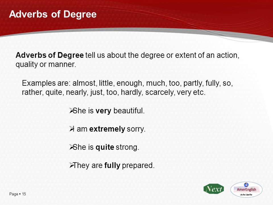 Adverbs of Degree Adverbs of Degree tell us about the degree or extent of an action, quality or manner.