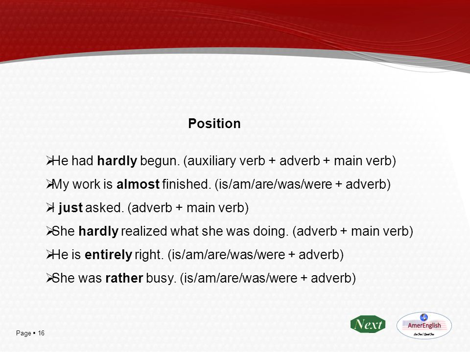 Position He had hardly begun. (auxiliary verb + adverb + main verb) My work is almost finished. (is/am/are/was/were + adverb)
