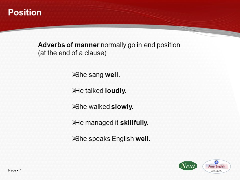 Position Adverbs of manner normally go in end position (at the end of a clause). She sang well. He talked loudly.