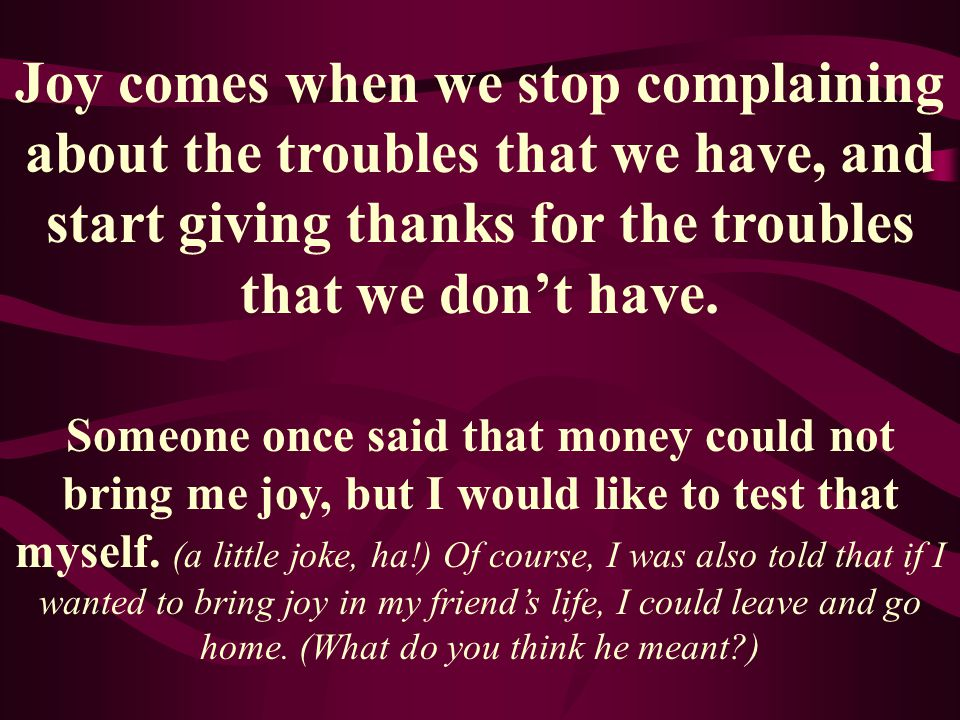 Joy comes when we stop complaining about the troubles that we have, and start giving thanks for the troubles that we don't have.