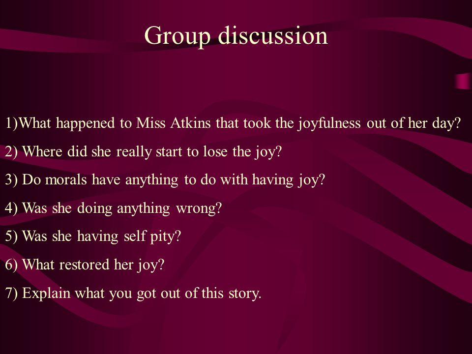 Group discussion 1)What happened to Miss Atkins that took the joyfulness out of her day 2) Where did she really start to lose the joy