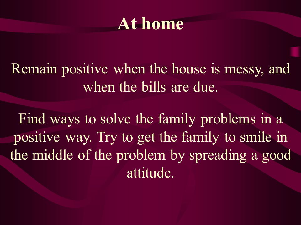 Remain positive when the house is messy, and when the bills are due.
