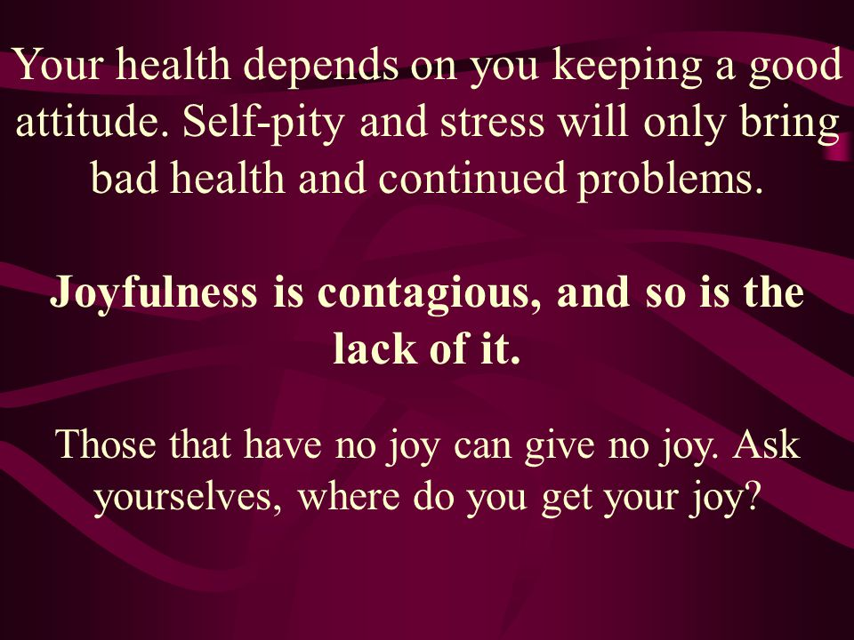 Joyfulness is contagious, and so is the lack of it.