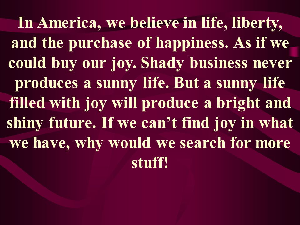 In America, we believe in life, liberty, and the purchase of happiness