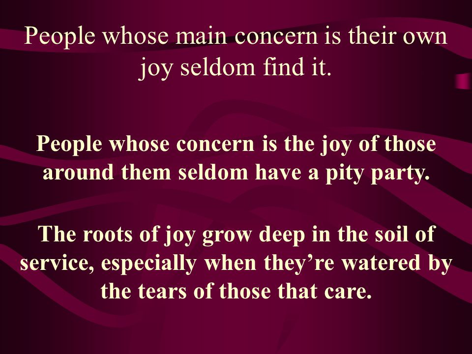 People whose main concern is their own joy seldom find it.