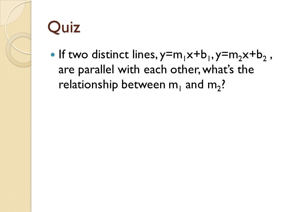 Quiz If two distinct lines, y=m1x+b1, y=m2x+b2 , are parallel with each other, what's the relationship between m1 and m2