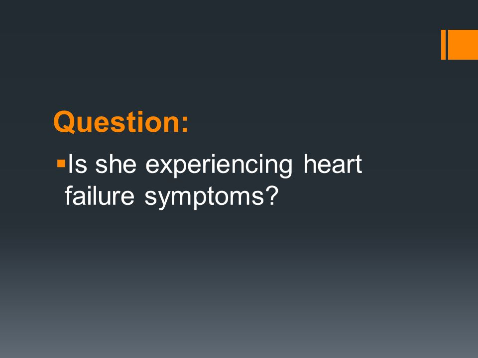 Question: Is she experiencing heart failure symptoms