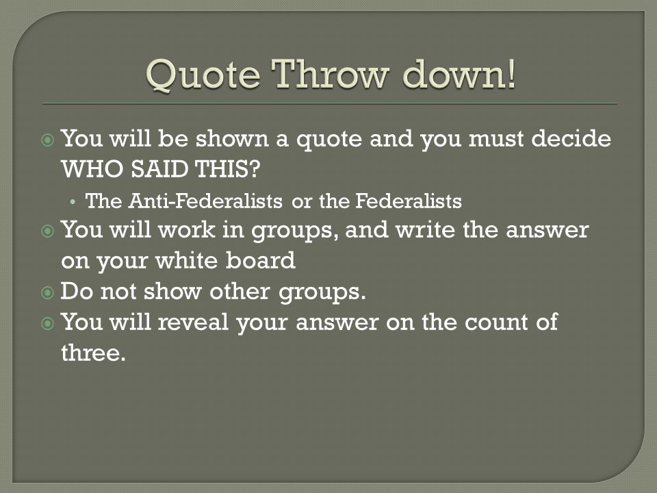 Quote Throw down! You will be shown a quote and you must decide WHO SAID THIS The Anti-Federalists or the Federalists.