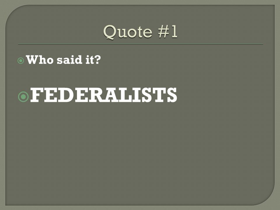 Quote #1 Who said it FEDERALISTS