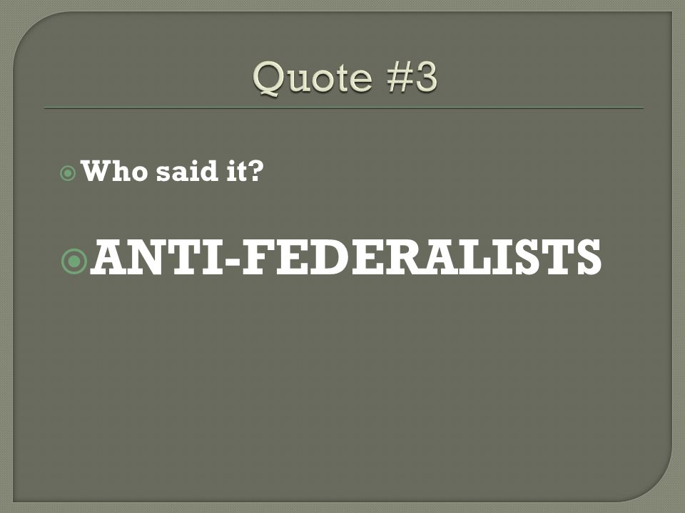 Quote #3 Who said it ANTI-FEDERALISTS