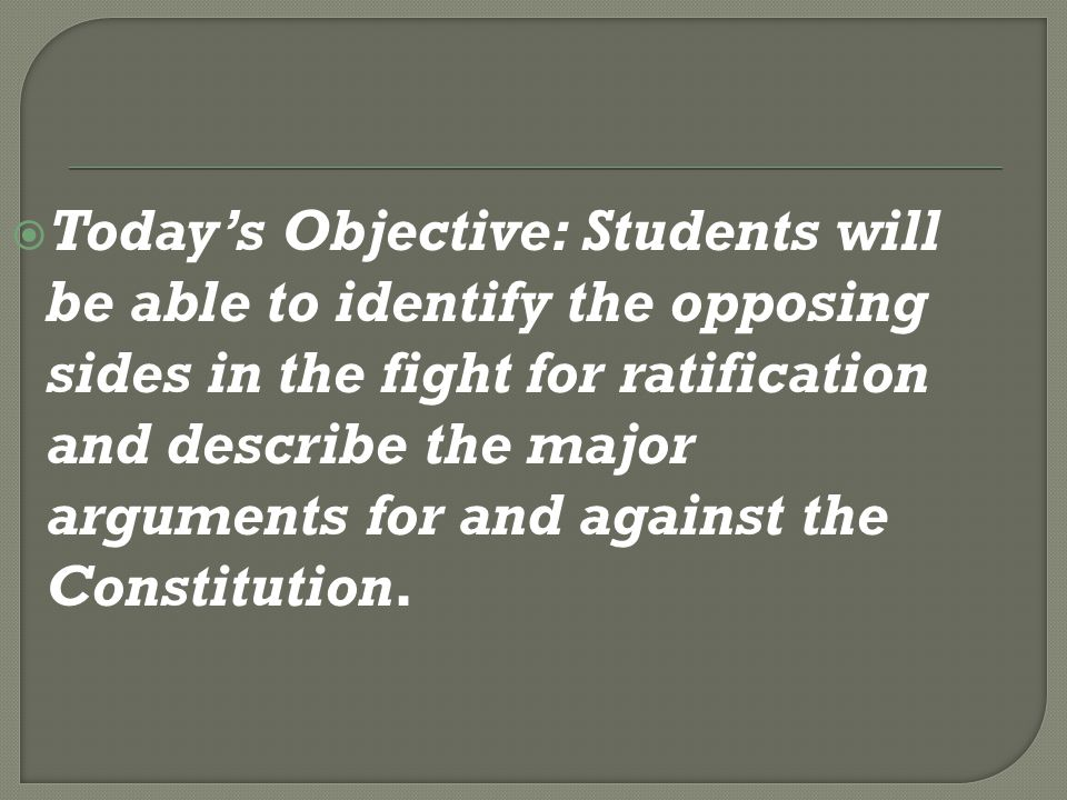 Today's Objective: Students will be able to identify the opposing sides in the fight for ratification and describe the major arguments for and against the Constitution.