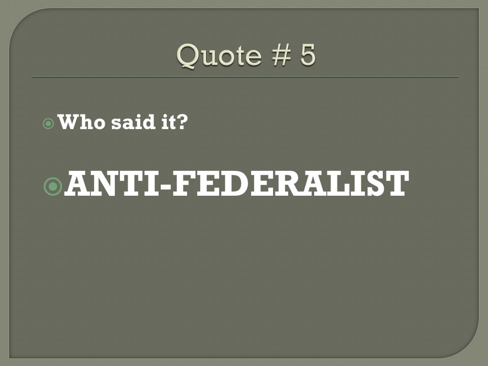 Quote # 5 Who said it ANTI-FEDERALIST