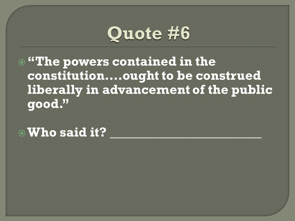 Quote #6 The powers contained in the constitution….ought to be construed liberally in advancement of the public good.