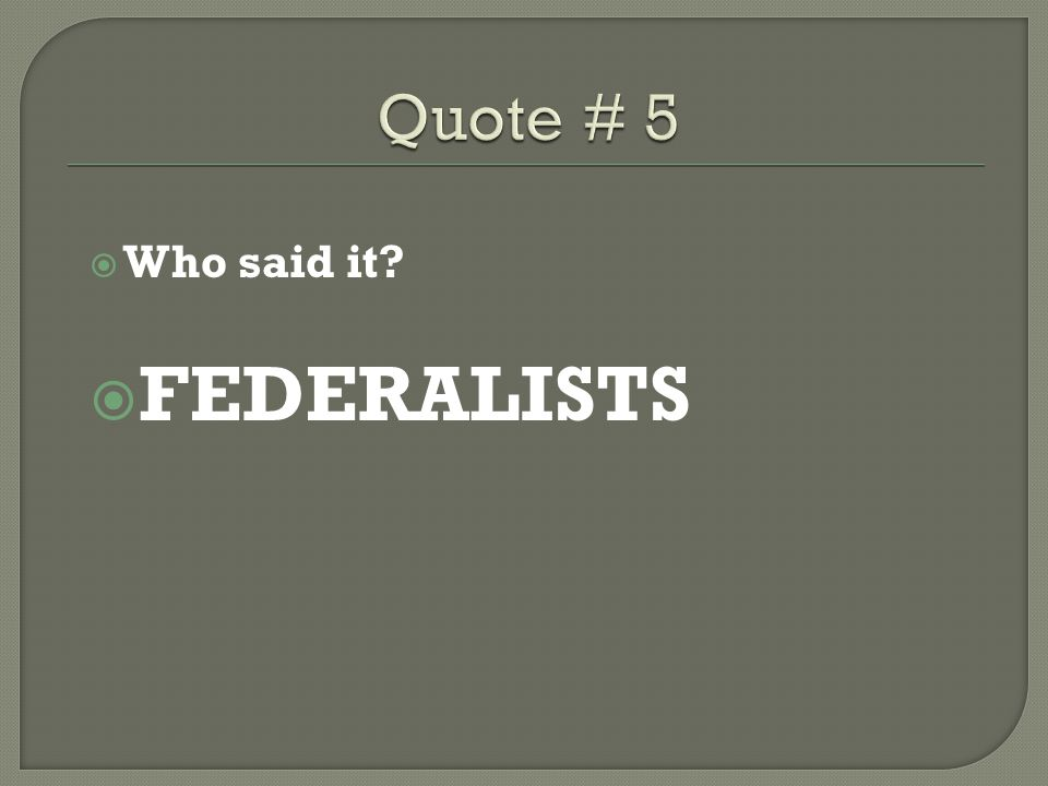 Quote # 5 Who said it FEDERALISTS