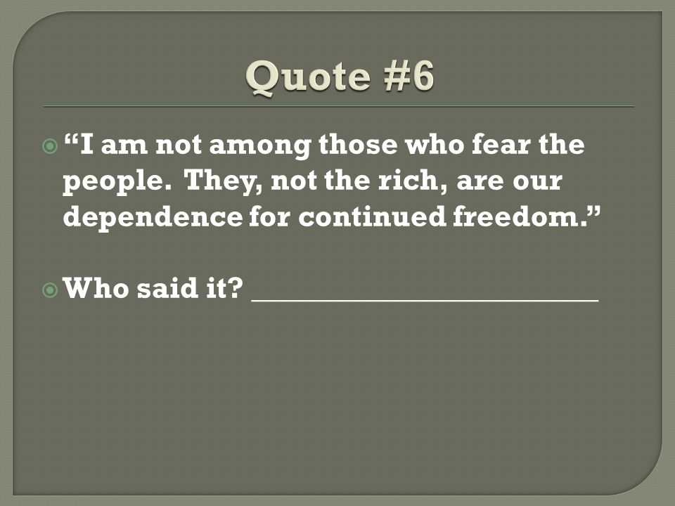 Quote #6 I am not among those who fear the people. They, not the rich, are our dependence for continued freedom.