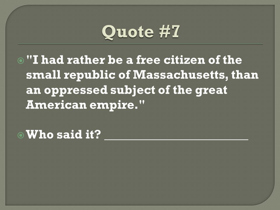 Quote #7 I had rather be a free citizen of the small republic of Massachusetts, than an oppressed subject of the great American empire.