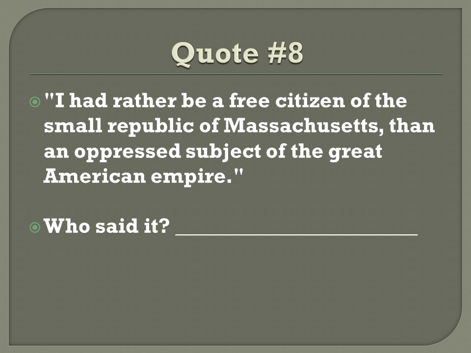 Quote #8 I had rather be a free citizen of the small republic of Massachusetts, than an oppressed subject of the great American empire.