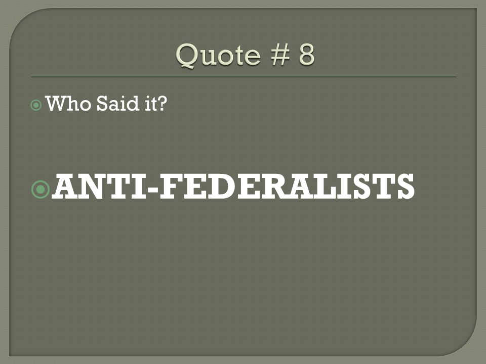Quote # 8 Who Said it ANTI-FEDERALISTS