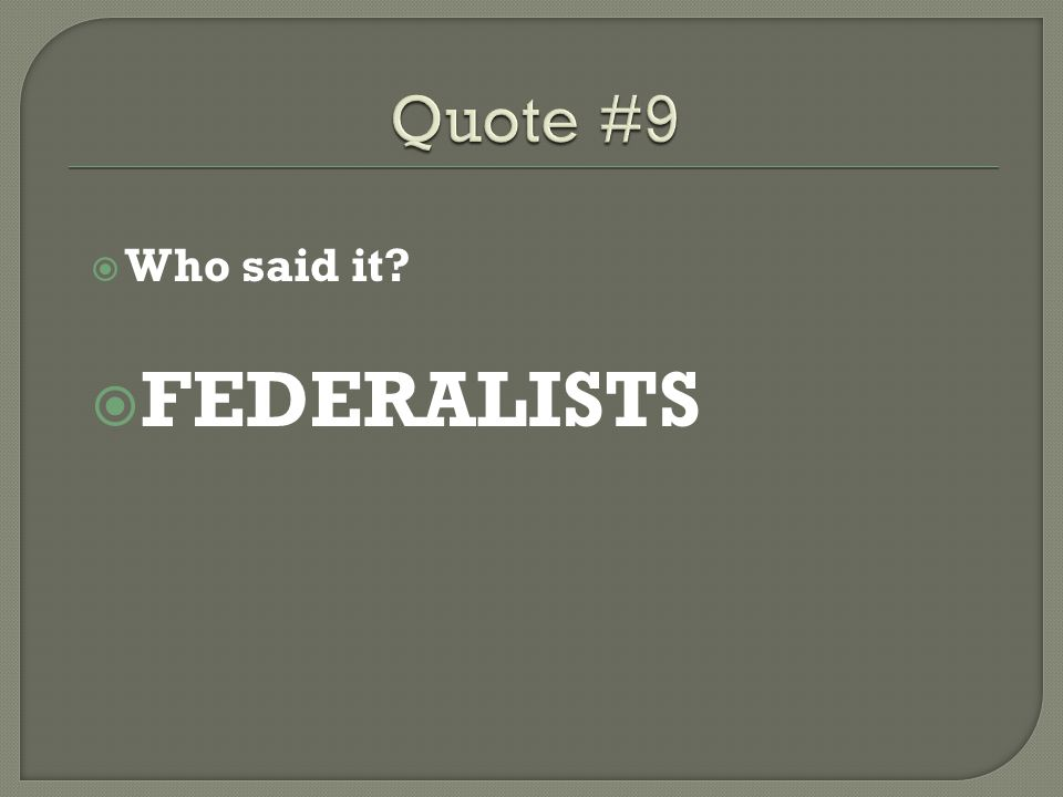 Quote #9 Who said it FEDERALISTS