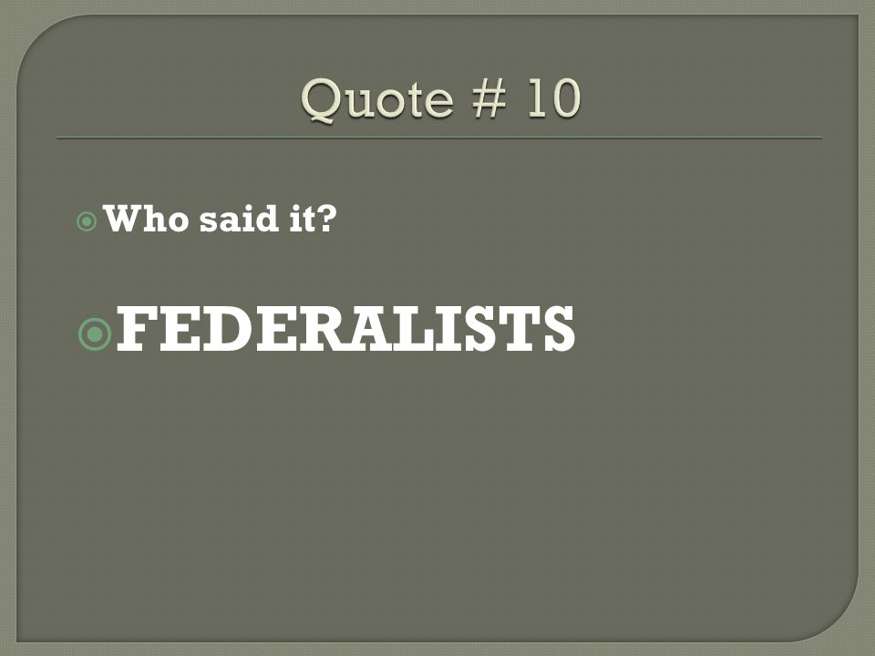 Quote # 10 Who said it FEDERALISTS