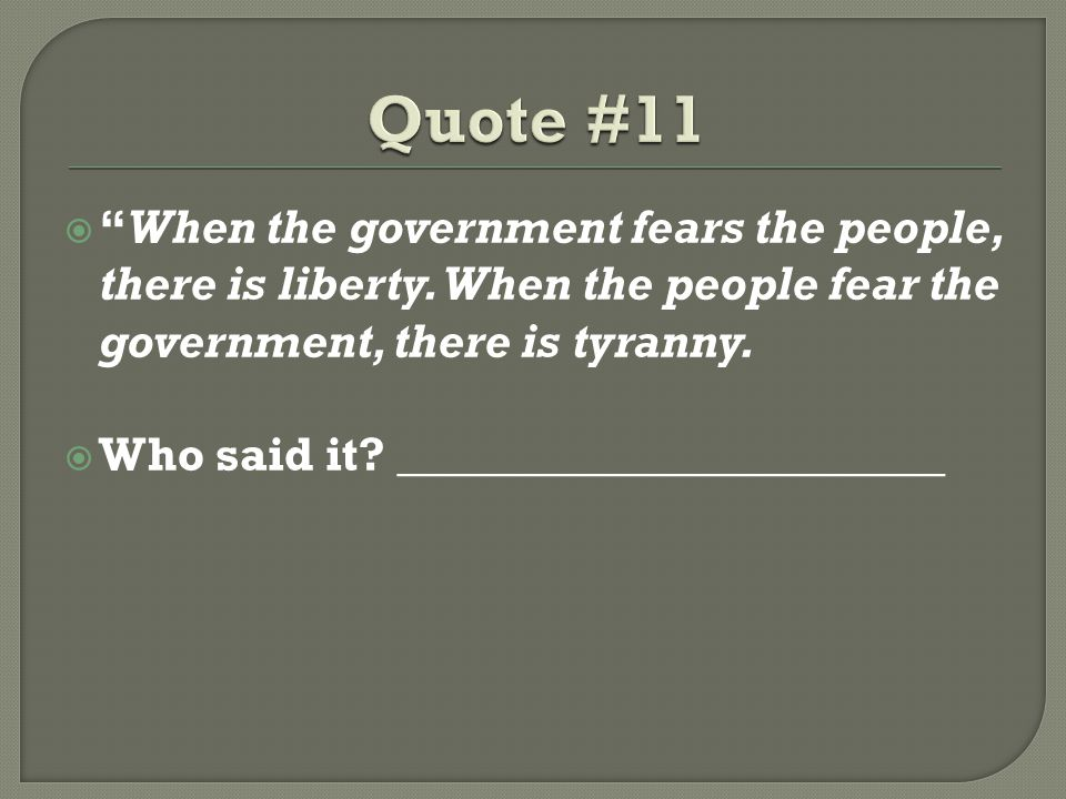 Quote #11 When the government fears the people, there is liberty. When the people fear the government, there is tyranny.