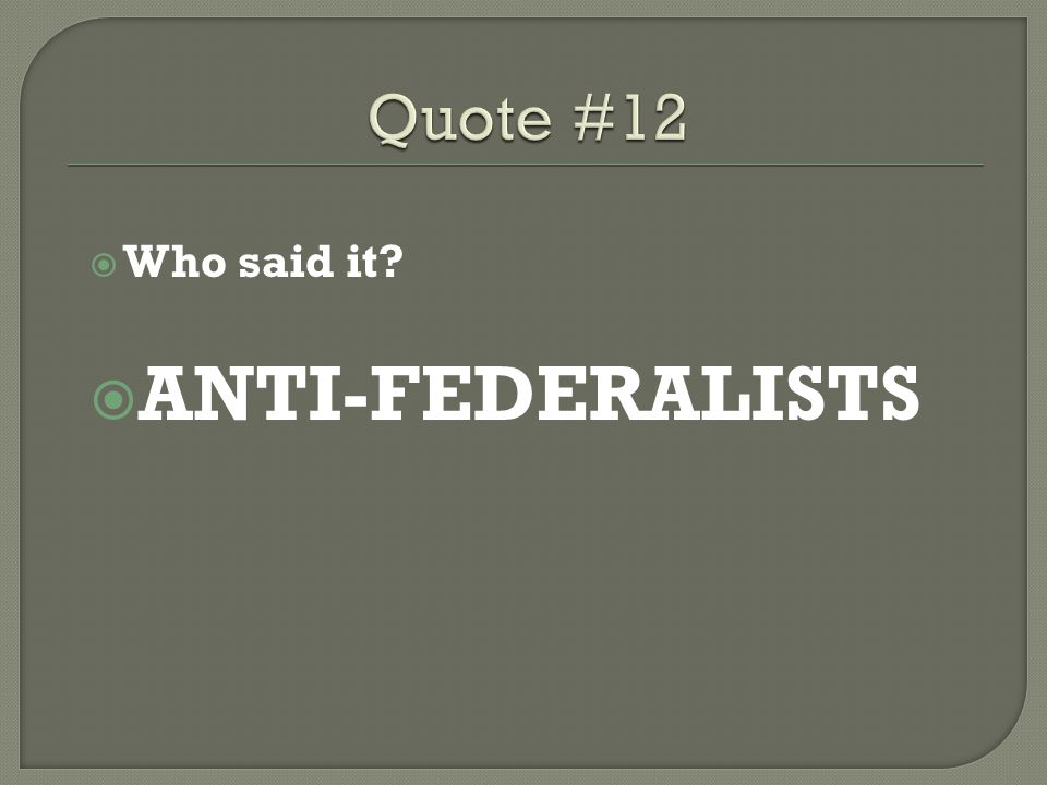 Quote #12 Who said it ANTI-FEDERALISTS