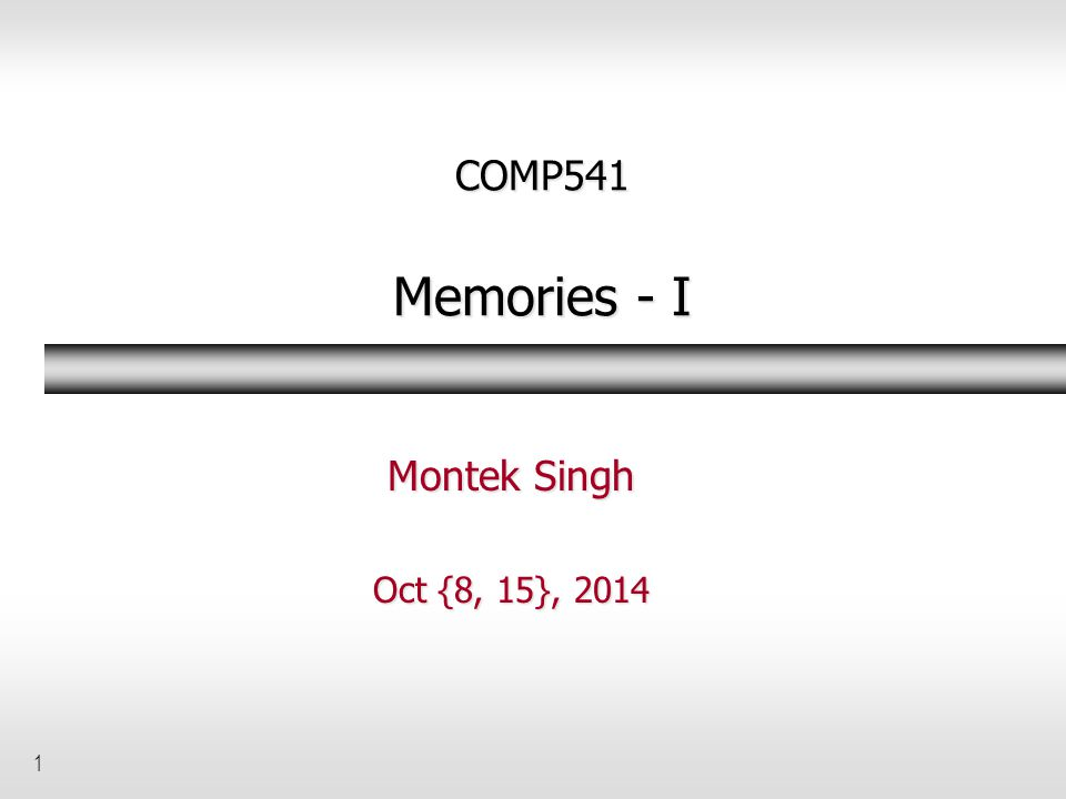 COMP541 Memories - I Montek Singh Oct {8, 15}, 2014