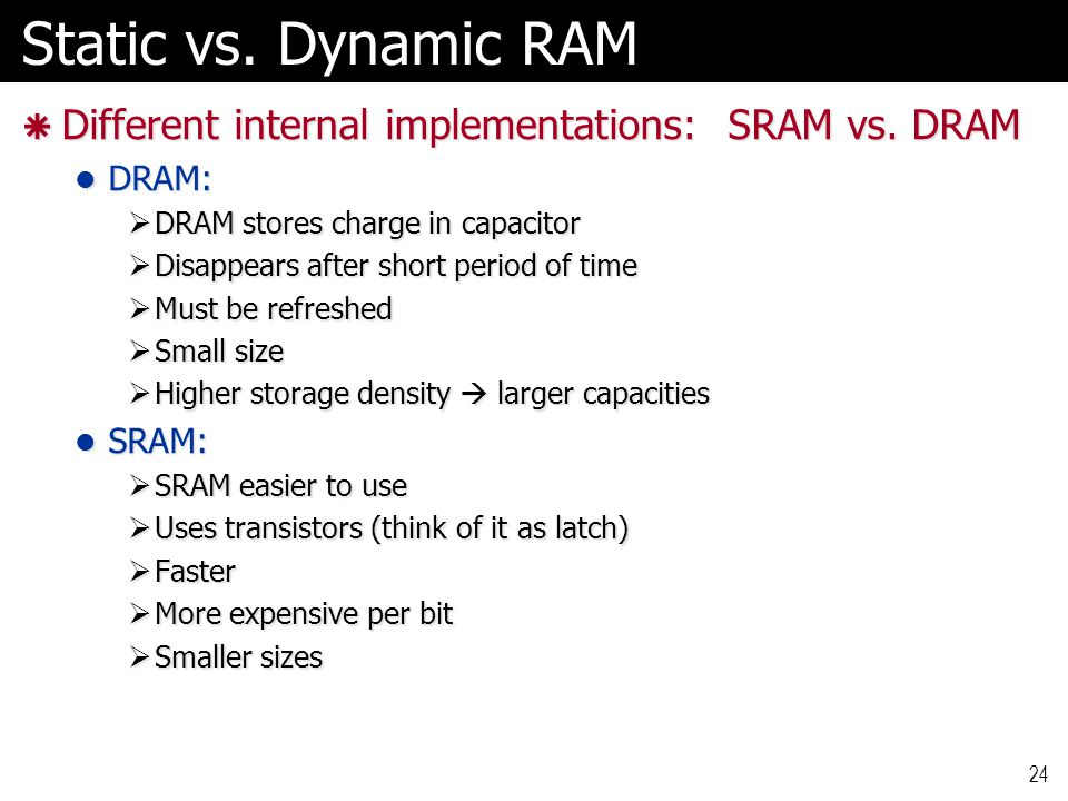 Static vs. Dynamic RAM Different internal implementations: SRAM vs. DRAM. DRAM: DRAM stores charge in capacitor.