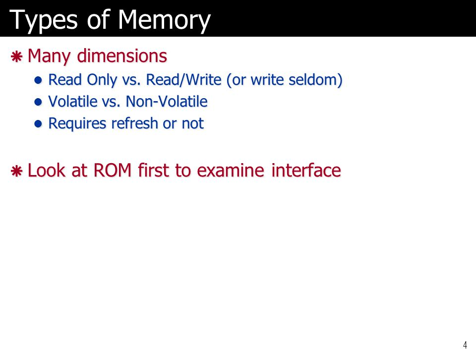 Types of Memory Many dimensions Look at ROM first to examine interface