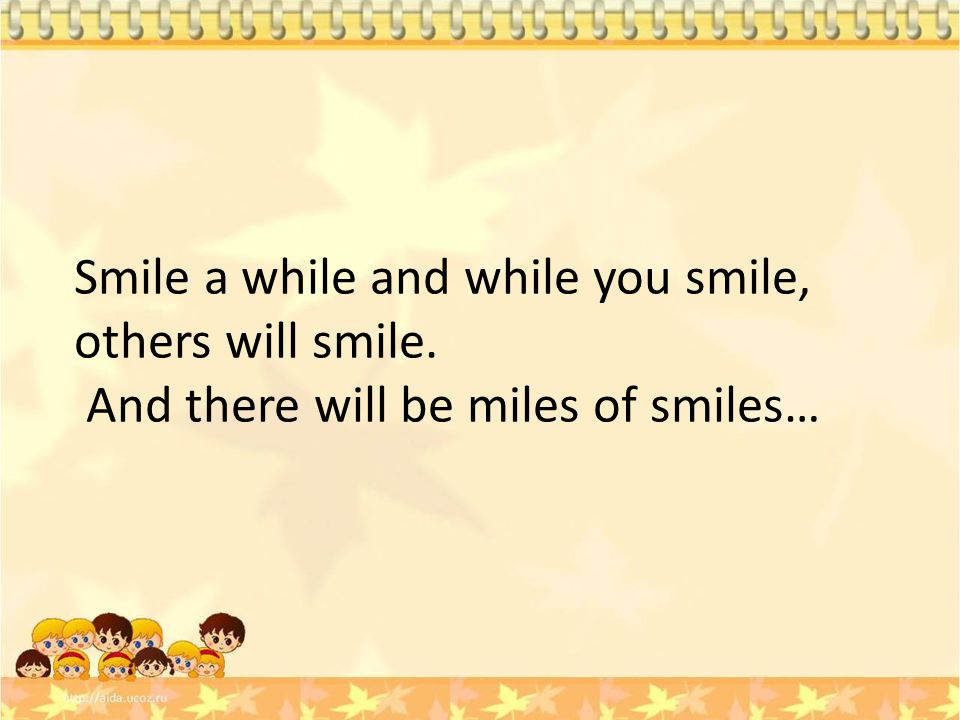 Smile a while and while you smile, others will smile.