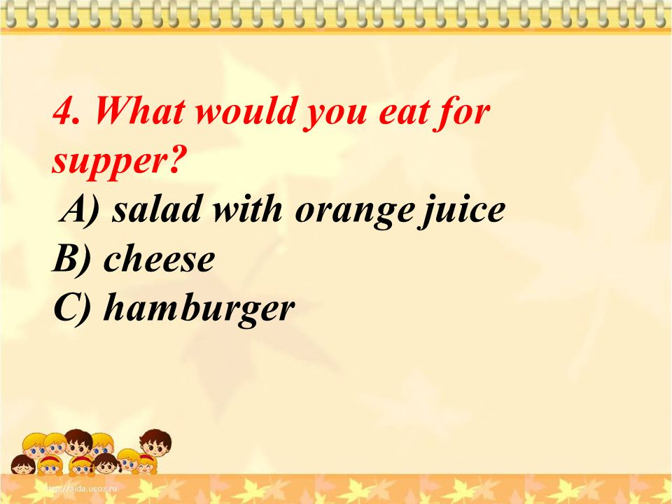 4. What would you eat for supper