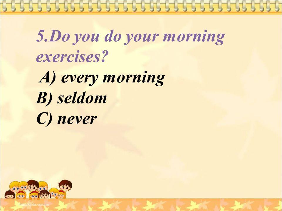 5.Do you do your morning exercises