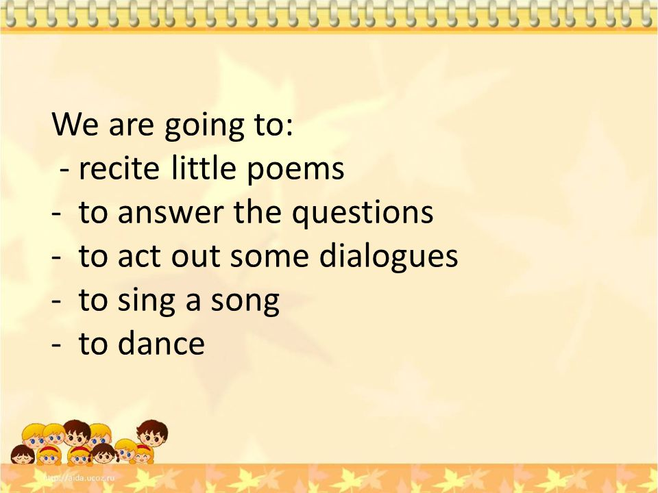 We are going to: - recite little poems. to answer the questions. to act out some dialogues. to sing a song.