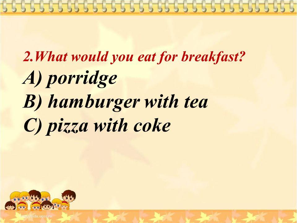 B) hamburger with tea C) pizza with coke