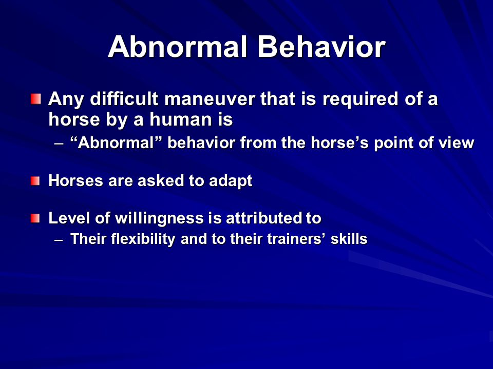 Abnormal Behavior Any difficult maneuver that is required of a horse by a human is. Abnormal behavior from the horse's point of view.